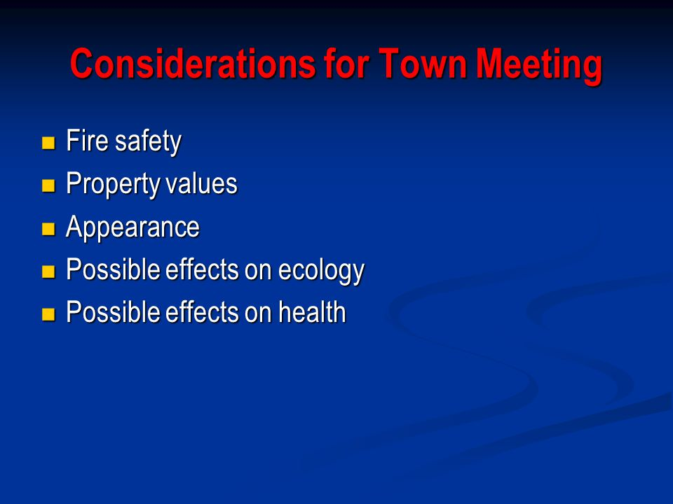 Considerations for Town Meeting Fire safety Fire safety Property values Property values Appearance Appearance Possible effects on ecology Possible effects on ecology Possible effects on health Possible effects on health