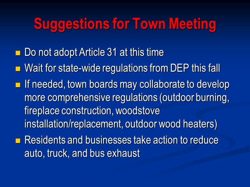 Suggestions for Town Meeting Do not adopt Article 31 at this time Do not adopt Article 31 at this time Wait for state-wide regulations from DEP this fall Wait for state-wide regulations from DEP this fall If needed, town boards may collaborate to develop more comprehensive regulations (outdoor burning, fireplace construction, woodstove installation/replacement, outdoor wood heaters) If needed, town boards may collaborate to develop more comprehensive regulations (outdoor burning, fireplace construction, woodstove installation/replacement, outdoor wood heaters) Residents and businesses take action to reduce auto, truck, and bus exhaust Residents and businesses take action to reduce auto, truck, and bus exhaust
