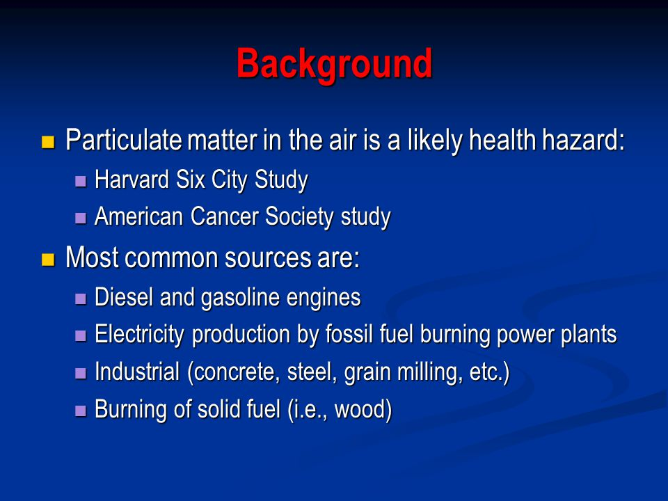 Background Particulate matter in the air is a likely health hazard: Particulate matter in the air is a likely health hazard: Harvard Six City Study Harvard Six City Study American Cancer Society study American Cancer Society study Most common sources are: Most common sources are: Diesel and gasoline engines Diesel and gasoline engines Electricity production by fossil fuel burning power plants Electricity production by fossil fuel burning power plants Industrial (concrete, steel, grain milling, etc.) Industrial (concrete, steel, grain milling, etc.) Burning of solid fuel (i.e., wood) Burning of solid fuel (i.e., wood)