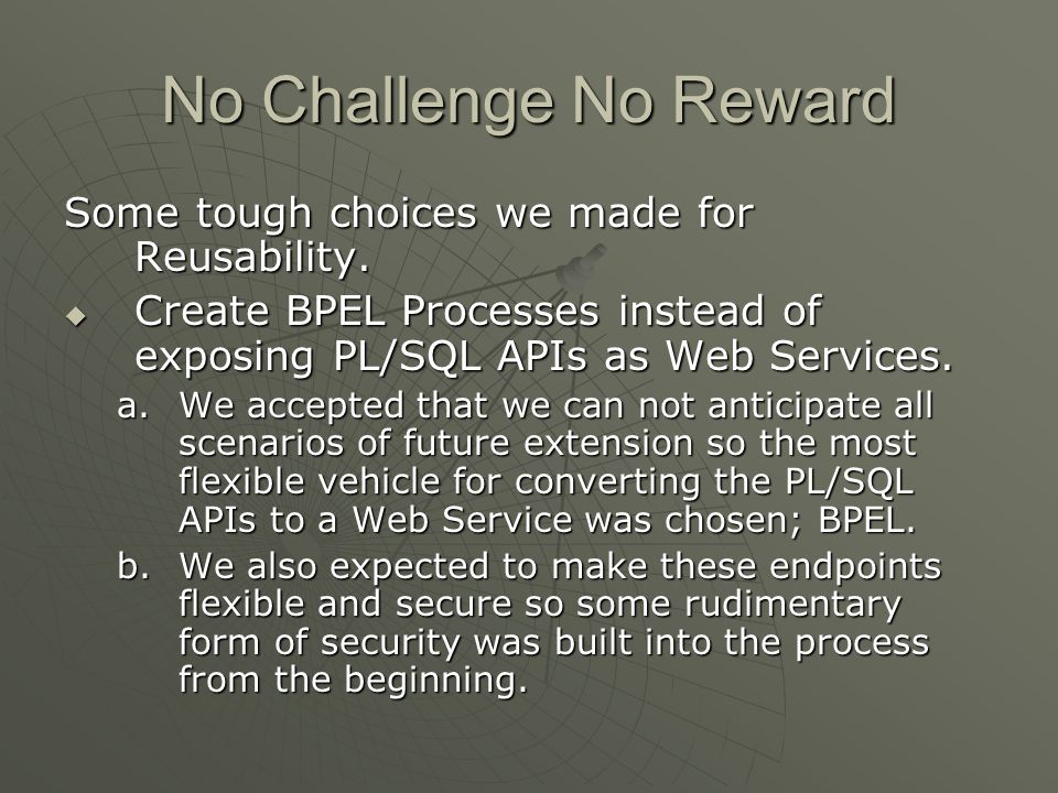 No Challenge No Reward Some tough choices we made for Reusability. Create BPEL Processes instead of exposing PL/SQL APIs as Web Services. Create BPEL