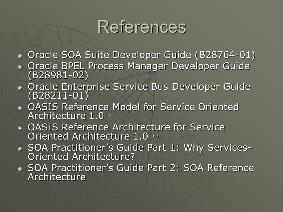 References Oracle SOA Suite Developer Guide (B28764-01) Oracle SOA Suite Developer Guide (B28764-01) Oracle BPEL Process Manager Developer Guide (B289