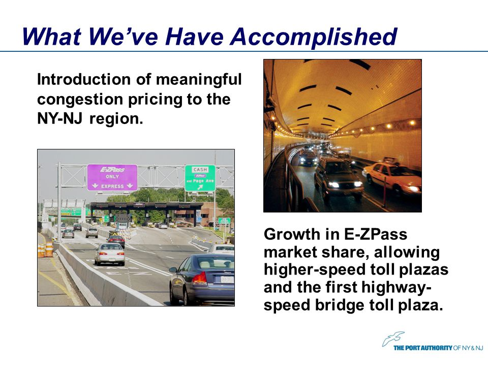 What Weve Have Accomplished Introduction of meaningful congestion pricing to the NY-NJ region. Growth in E-ZPass market share, allowing higher-speed t