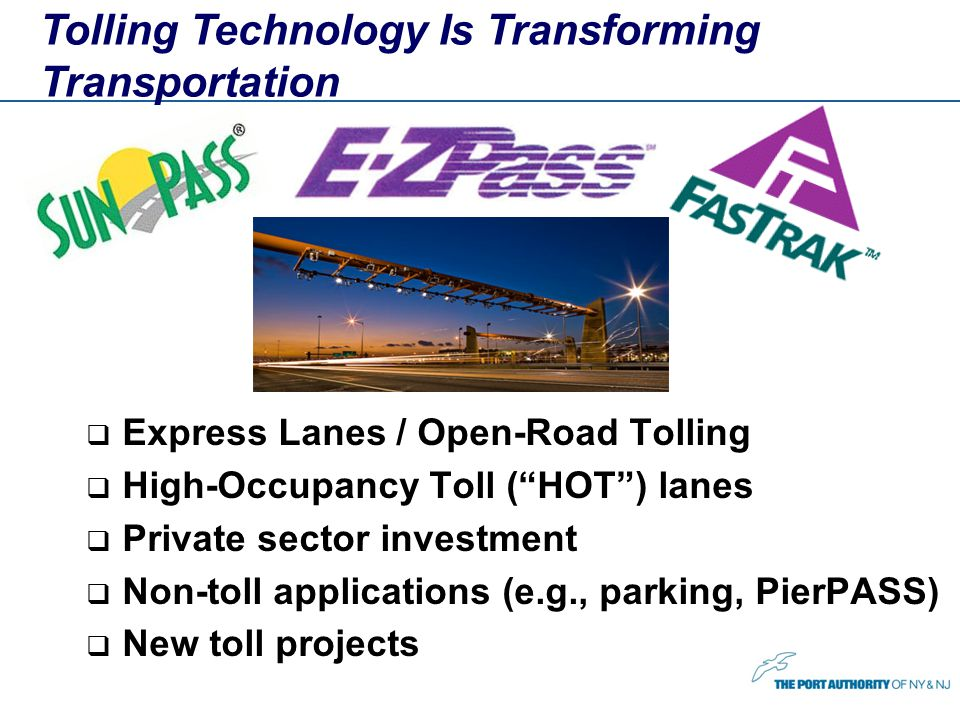Tolling Technology Is Transforming Transportation Express Lanes / Open-Road Tolling High-Occupancy Toll (HOT) lanes Private sector investment Non-toll applications (e.g., parking, PierPASS) New toll projects