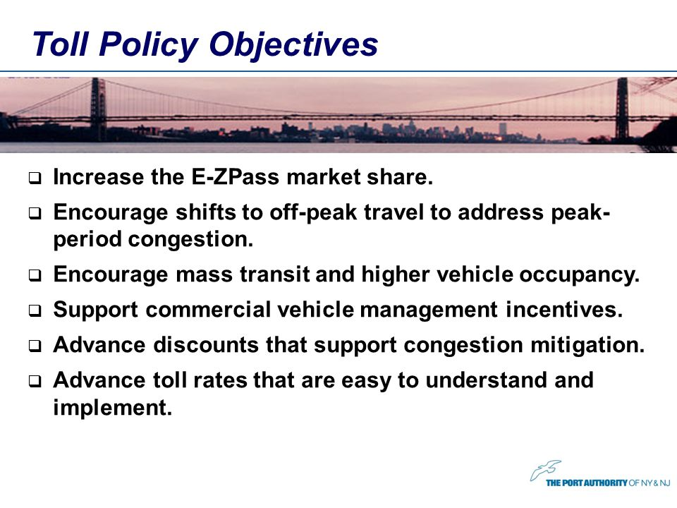 Increase the E-ZPass market share. Encourage shifts to off-peak travel to address peak- period congestion. Encourage mass transit and higher vehicle o