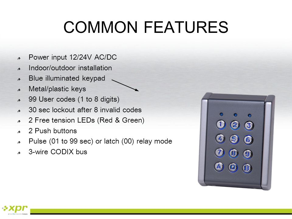 COMMON FEATURES Power input 12/24V AC/DC Indoor/outdoor installation Blue illuminated keypad Metal/plastic keys 99 User codes (1 to 8 digits) 30 sec lockout after 8 invalid codes 2 Free tension LEDs (Red & Green) 2 Push buttons Pulse (01 to 99 sec) or latch (00) relay mode 3-wire CODIX bus