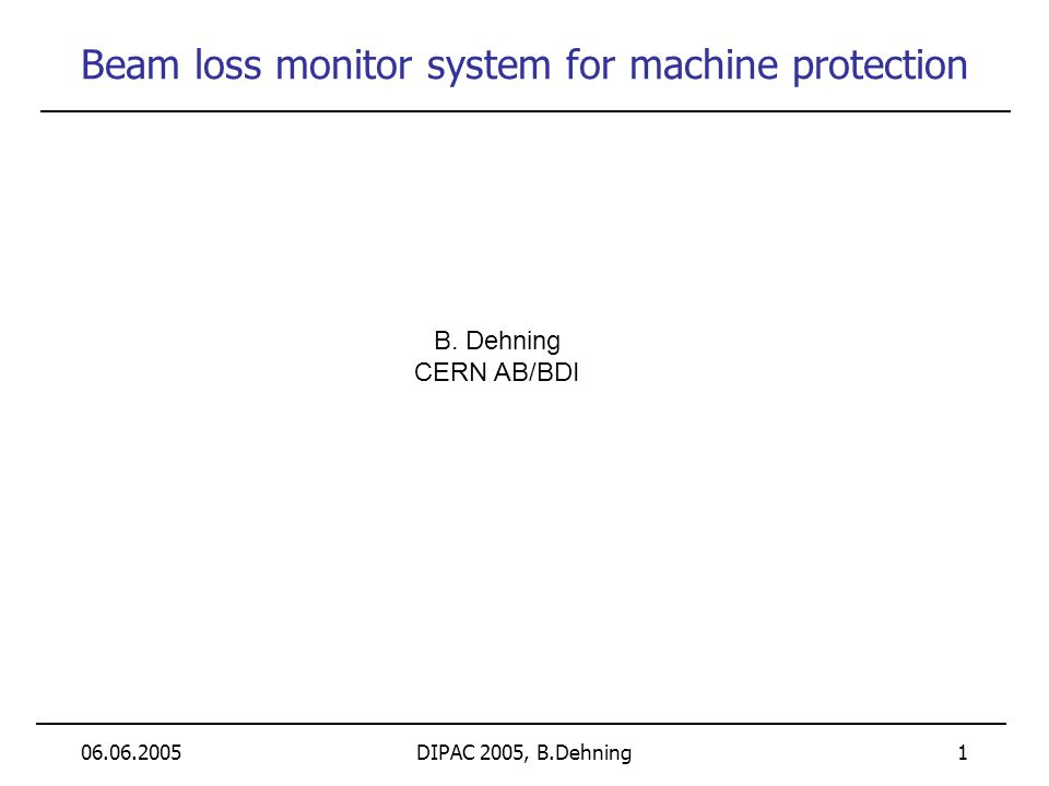 06.06.2005DIPAC 2005, B.Dehning 1 Beam loss monitor system for machine protection B. Dehning CERN AB/BDI