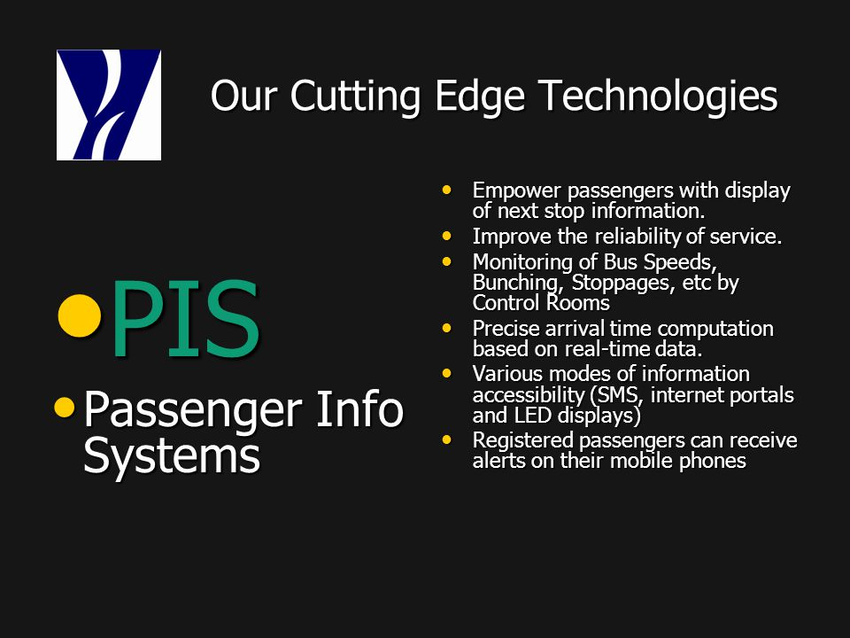 Our Cutting Edge Technologies Our Cutting Edge Technologies PIS PIS Passenger Info Systems Passenger Info Systems Empower passengers with display of next stop information.