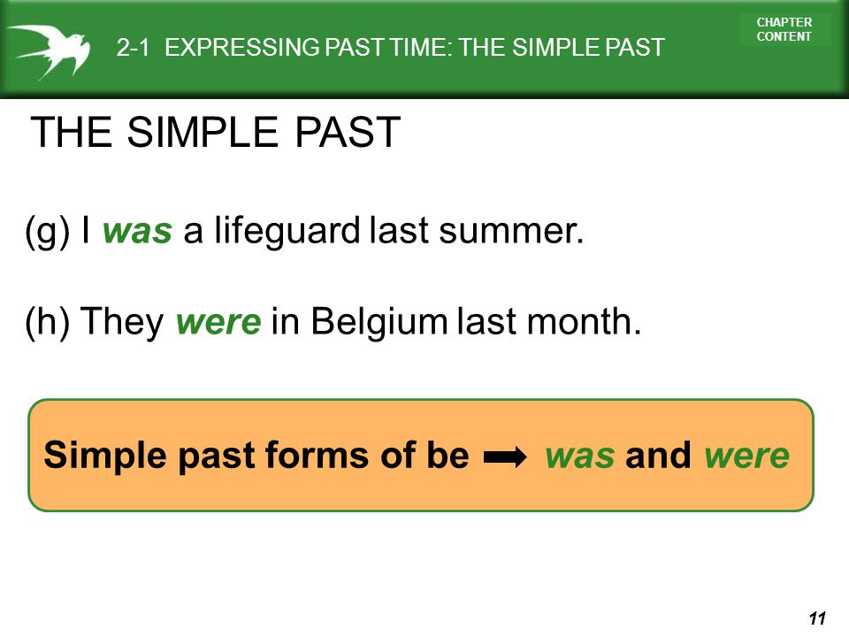 11 CHAPTER CONTENT Simple past forms of be was and were 2-1 EXPRESSING PAST TIME: THE SIMPLE PAST (g) I was a lifeguard last summer. (h) They were in