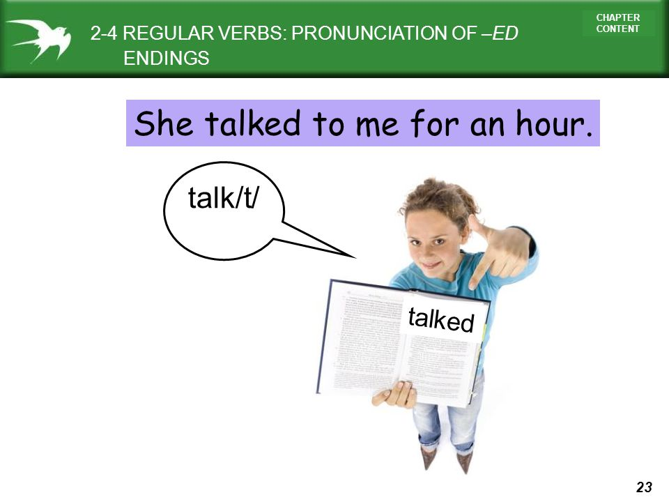 23 CHAPTER CONTENT 2-4 REGULAR VERBS: PRONUNCIATION OF –ED ENDINGS talked talk/t/ She talked to me for an hour.