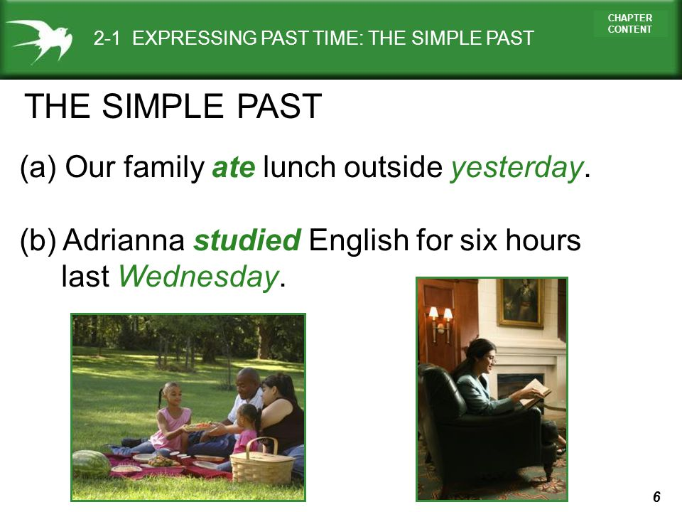 6 CHAPTER CONTENT 2-1 EXPRESSING PAST TIME: THE SIMPLE PAST (a) Our family ate lunch outside yesterday. (b) Adrianna studied English for six hours las