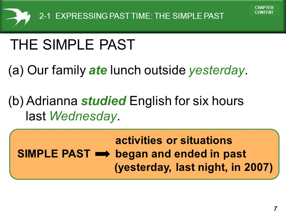 7 CHAPTER CONTENT activities or situations SIMPLE PAST began and ended in past (yesterday, last night, in 2007) 2-1 EXPRESSING PAST TIME: THE SIMPLE P
