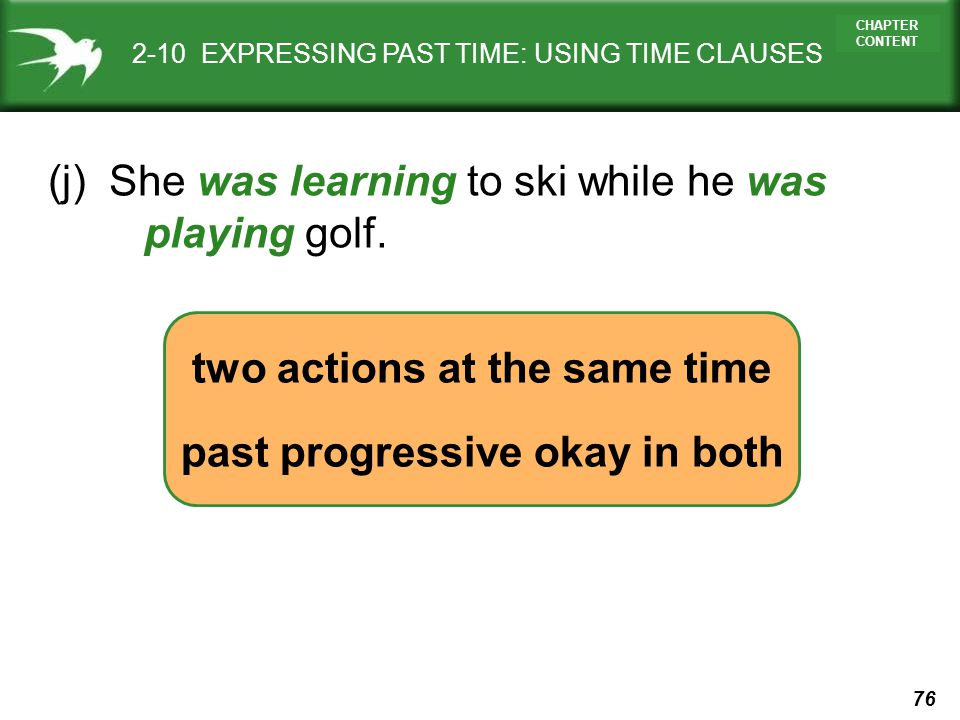 76 CHAPTER CONTENT two actions at the same time past progressive okay in both 2-10 EXPRESSING PAST TIME: USING TIME CLAUSES (j) She was learning to sk