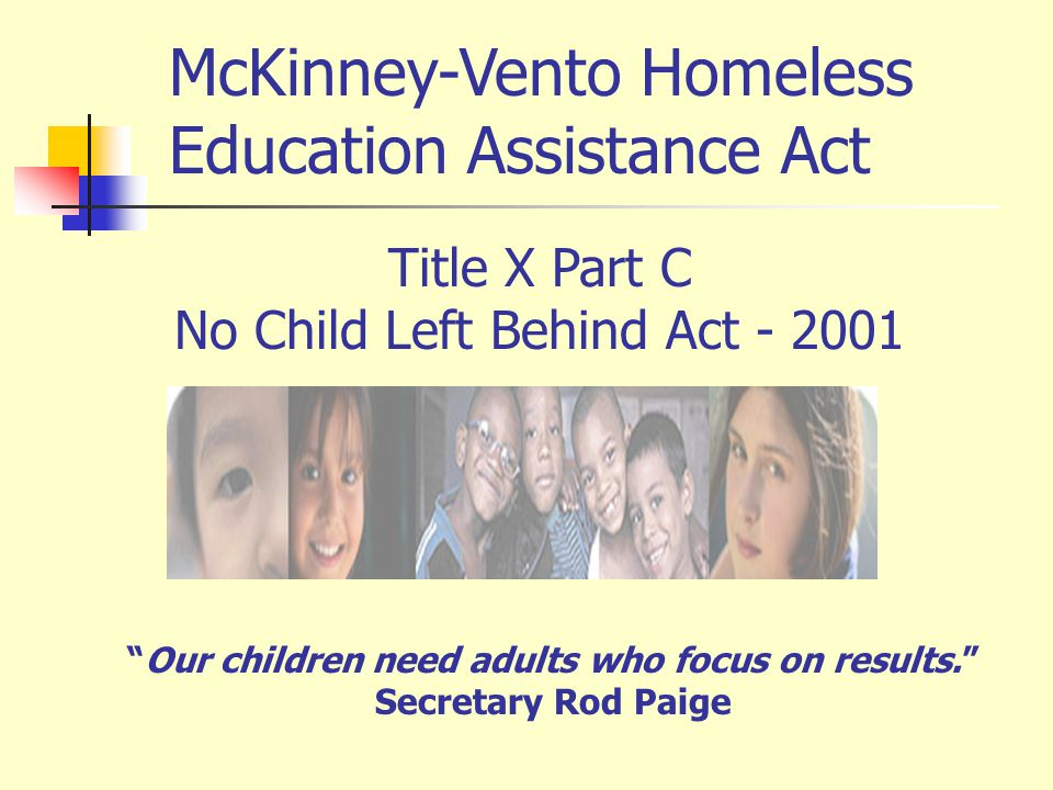 Title X Part C No Child Left Behind Act - 2001 Our children need adults who focus on results. Secretary Rod Paige McKinney-Vento Homeless Education As