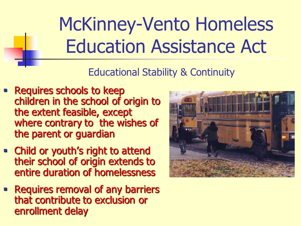 McKinney-Vento Homeless Education Assistance Act Requires schools to keep children in the school of origin to the extent feasible, except where contrary to the wishes of the parent or guardian Requires schools to keep children in the school of origin to the extent feasible, except where contrary to the wishes of the parent or guardian Child or youths right to attend their school of origin extends to entire duration of homelessness Child or youths right to attend their school of origin extends to entire duration of homelessness Requires removal of any barriers that contribute to exclusion or enrollment delay Requires removal of any barriers that contribute to exclusion or enrollment delay Educational Stability & Continuity