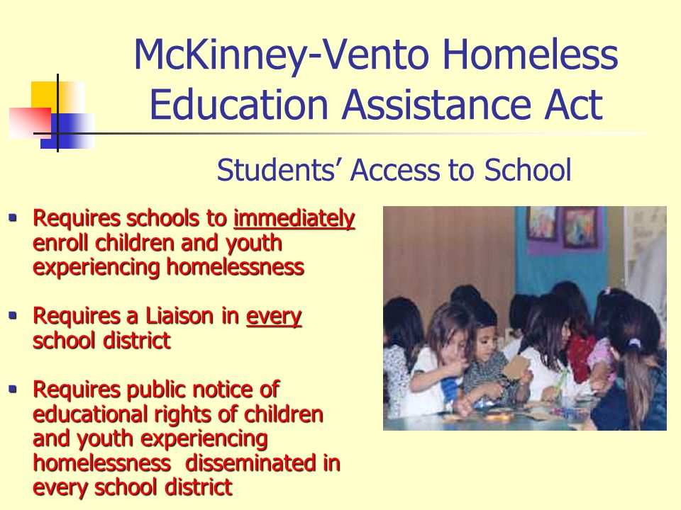 McKinney-Vento Homeless Education Assistance Act Requires schools to immediately enroll children and youth experiencing homelessness Requires schools to immediately enroll children and youth experiencing homelessness Requires a Liaison in every school district Requires a Liaison in every school district Requires public notice of educational rights of children and youth experiencing homelessness disseminated in every school district Requires public notice of educational rights of children and youth experiencing homelessness disseminated in every school district Students Access to School