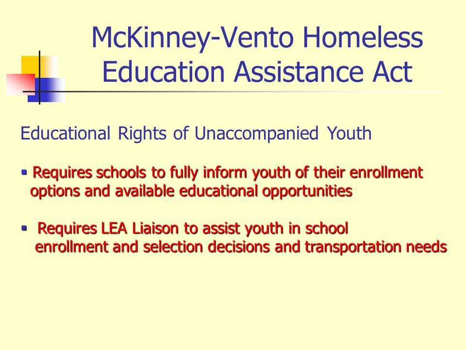 McKinney-Vento Homeless Education Assistance Act Educational Rights of Unaccompanied Youth Requires schools to fully inform youth of their enrollment Requires schools to fully inform youth of their enrollment options and available educational opportunities options and available educational opportunities Requires LEA Liaison to assist youth in school Requires LEA Liaison to assist youth in school enrollment and selection decisions and transportation needs enrollment and selection decisions and transportation needs