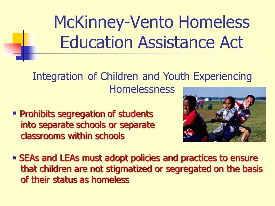 McKinney-Vento Homeless Education Assistance Act Integration of Children and Youth Experiencing Homelessness Prohibits segregation of students into separate schools or separate into separate schools or separate classrooms within schools classrooms within schools SEAs and LEAs must adopt policies and practices to ensure SEAs and LEAs must adopt policies and practices to ensure that children are not stigmatized or segregated on the basis that children are not stigmatized or segregated on the basis of their status as homeless of their status as homeless