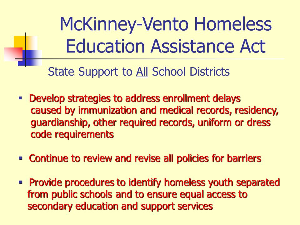 McKinney-Vento Homeless Education Assistance Act State Support to All School Districts Develop strategies to address enrollment delays caused by immunization and medical records, residency, caused by immunization and medical records, residency, guardianship, other required records, uniform or dress guardianship, other required records, uniform or dress code requirements code requirements Continue to review and revise all policies for barriers Continue to review and revise all policies for barriers Provide procedures to identify homeless youth separated Provide procedures to identify homeless youth separated from public schools and to ensure equal access to from public schools and to ensure equal access to secondary education and support services secondary education and support services