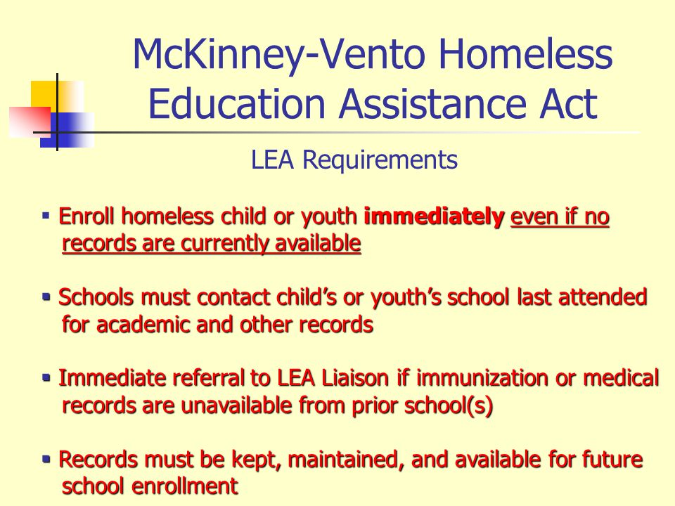 McKinney-Vento Homeless Education Assistance Act LEA Requirements Enroll homeless child or youth immediately even if no records are currently availabl