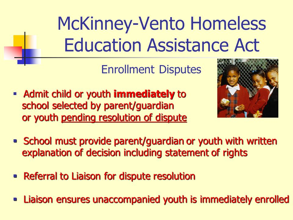 McKinney-Vento Homeless Education Assistance Act Enrollment Disputes Admit child or youth immediately to school selected by parent/guardian school sel