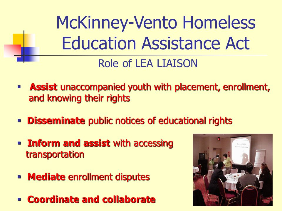 McKinney-Vento Homeless Education Assistance Act Role of LEA LIAISON Assist unaccompanied youth with placement, enrollment, and knowing their rights and knowing their rights Disseminate public notices of educational rights Disseminate public notices of educational rights Inform and assist with accessing Inform and assist with accessing transportation transportation Mediate enrollment disputes Mediate enrollment disputes Coordinate and collaborate Coordinate and collaborate