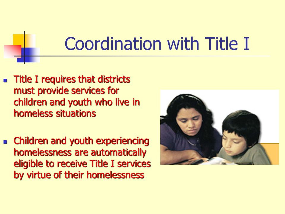 Coordination with Title I Title I requires that districts must provide services for children and youth who live in homeless situations Title I requires that districts must provide services for children and youth who live in homeless situations Children and youth experiencing homelessness are automatically eligible to receive Title I services by virtue of their homelessness Children and youth experiencing homelessness are automatically eligible to receive Title I services by virtue of their homelessness