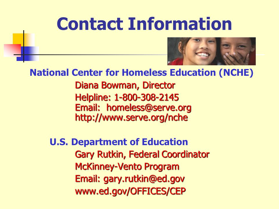 Contact Information National Center for Homeless Education (NCHE) Diana Bowman, Director Helpline: 1-800-308-2145 Email: homeless@serve.org http://www