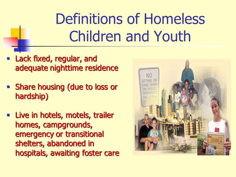 Definitions of Homeless Children and Youth Lack fixed, regular, and adequate nighttime residence Lack fixed, regular, and adequate nighttime residence Share housing (due to loss or hardship) Share housing (due to loss or hardship) Live in hotels, motels, trailer homes, campgrounds, emergency or transitional shelters, abandoned in hospitals, awaiting foster care Live in hotels, motels, trailer homes, campgrounds, emergency or transitional shelters, abandoned in hospitals, awaiting foster care