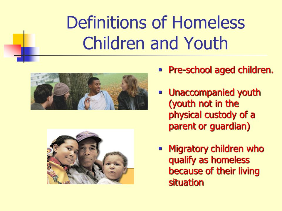 Definitions of Homeless Children and Youth Pre-school aged children. Pre-school aged children. Unaccompanied youth (youth not in the physical custody