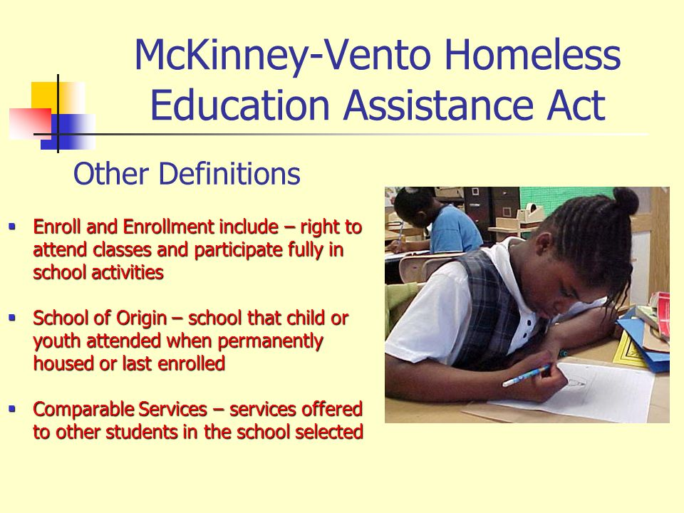 McKinney-Vento Homeless Education Assistance Act Other Definitions Enroll and Enrollment include – right to attend classes and participate fully in sc