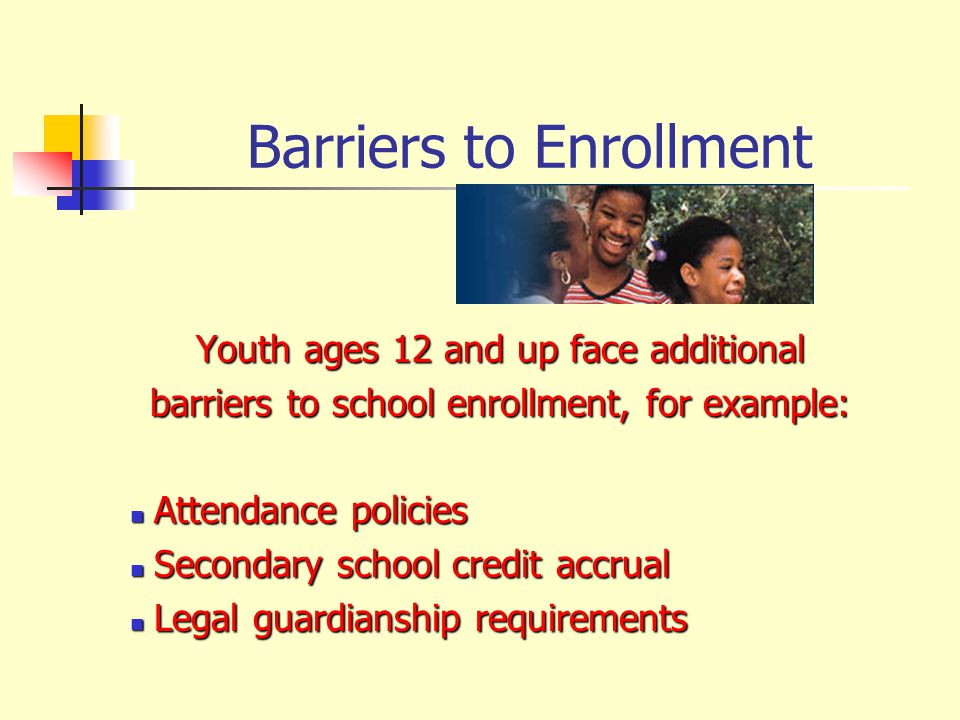 Youth ages 12 and up face additional barriers to school enrollment, for example: Attendance policies Attendance policies Secondary school credit accrual Secondary school credit accrual Legal guardianship requirements Legal guardianship requirements Barriers to Enrollment