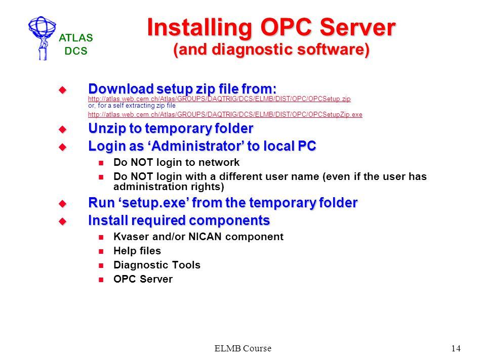 ATLAS DCS ELMB Course14 Installing OPC Server (and diagnostic software) Download setup zip file from: Download setup zip file from: http://atlas.web.c