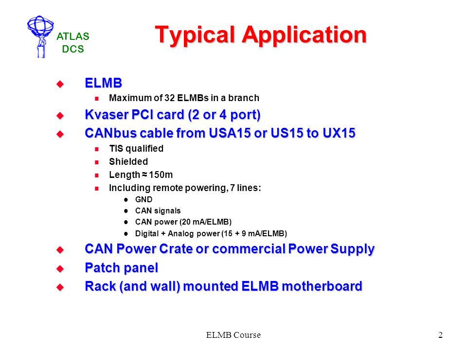 ATLAS DCS ELMB Course2 Typical Application ELMB ELMB Maximum of 32 ELMBs in a branch Kvaser PCI card (2 or 4 port) Kvaser PCI card (2 or 4 port) CANbu
