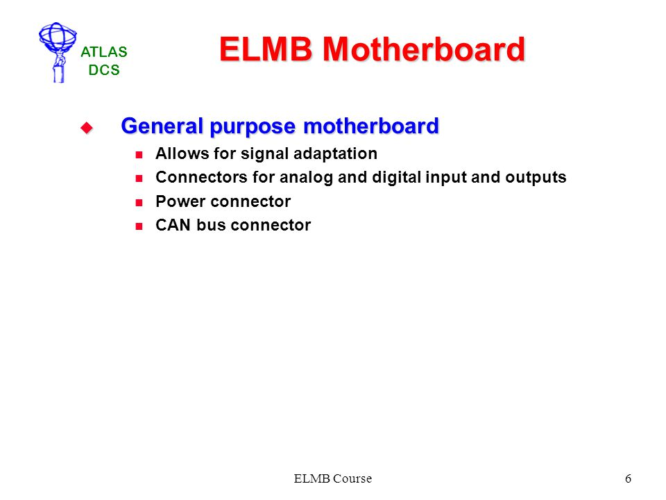 ATLAS DCS ELMB Course6 ELMB Motherboard General purpose motherboard General purpose motherboard Allows for signal adaptation Connectors for analog and