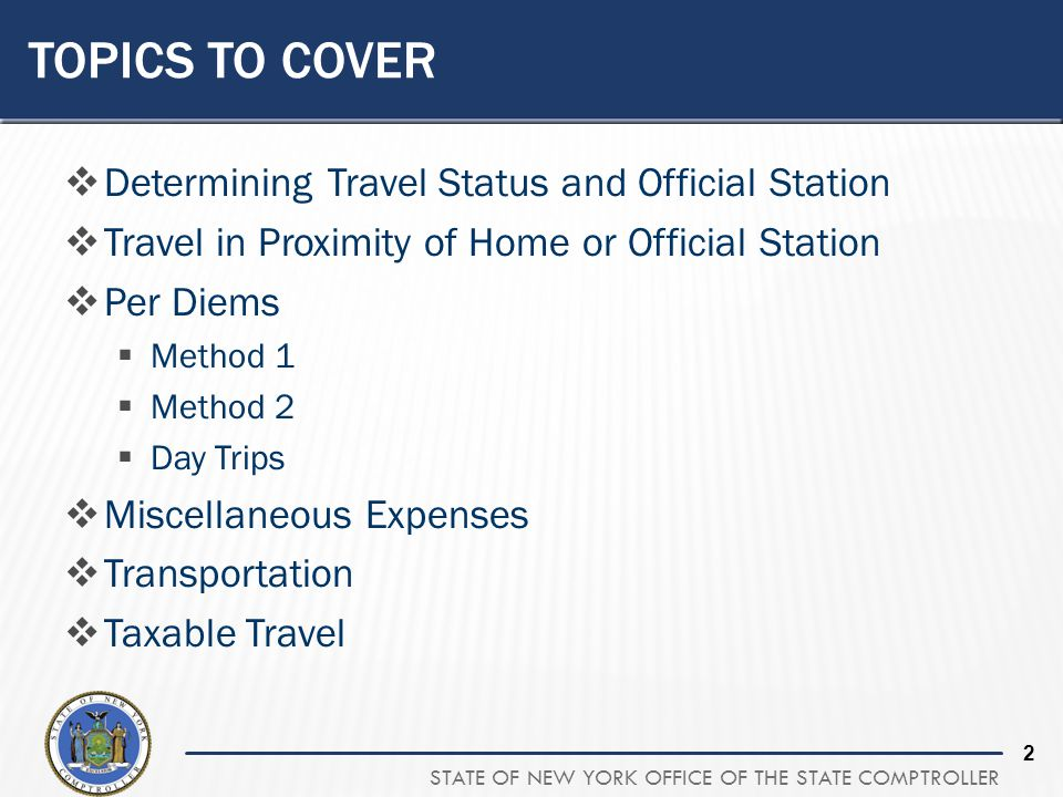 STATE OF NEW YORK OFFICE OF THE STATE COMPTROLLER 2 TOPICS TO COVER Determining Travel Status and Official Station Travel in Proximity of Home or Offi