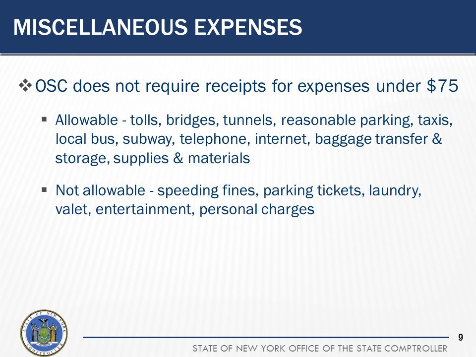 STATE OF NEW YORK OFFICE OF THE STATE COMPTROLLER 9 MISCELLANEOUS EXPENSES OSC does not require receipts for expenses under $75 Allowable - tolls, bri