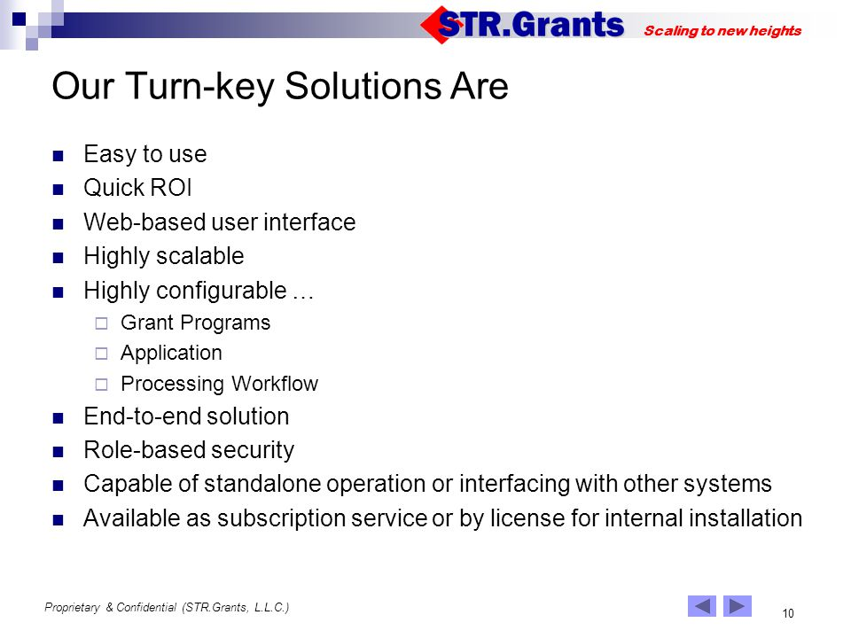 Proprietary & Confidential (STR.Grants, L.L.C.) 10 Scaling to new heights Our Turn-key Solutions Are Easy to use Quick ROI Web-based user interface Highly scalable Highly configurable … Grant Programs Application Processing Workflow End-to-end solution Role-based security Capable of standalone operation or interfacing with other systems Available as subscription service or by license for internal installation