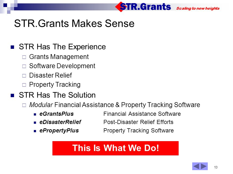 13 Scaling to new heights STR.Grants Makes Sense STR Has The Experience Grants Management Software Development Disaster Relief Property Tracking STR Has The Solution Modular Financial Assistance & Property Tracking Software eGrantsPlus Financial Assistance Software eDisasterReliefPost-Disaster Relief Efforts ePropertyPlus Property Tracking Software This Is What We Do!
