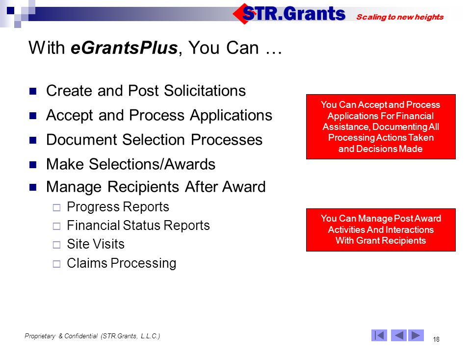 Proprietary & Confidential (STR.Grants, L.L.C.) 18 Scaling to new heights With eGrantsPlus, You Can … Create and Post Solicitations Accept and Process