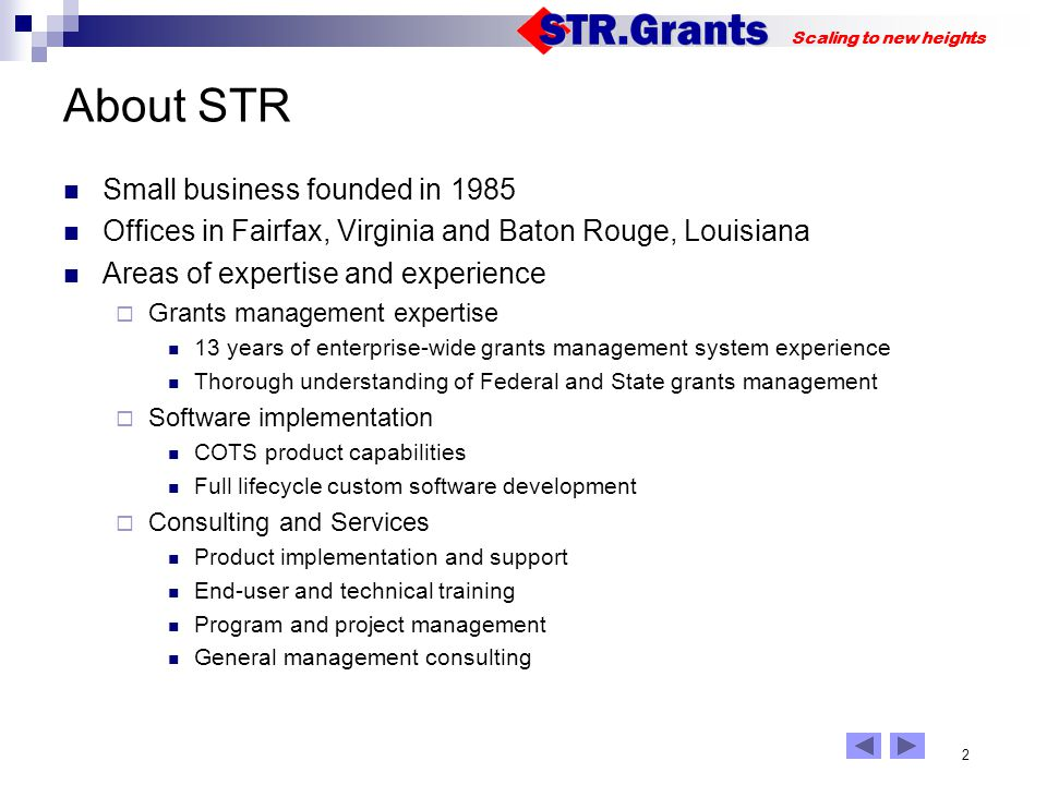 2 Scaling to new heights About STR Small business founded in 1985 Offices in Fairfax, Virginia and Baton Rouge, Louisiana Areas of expertise and experience Grants management expertise 13 years of enterprise-wide grants management system experience Thorough understanding of Federal and State grants management Software implementation COTS product capabilities Full lifecycle custom software development Consulting and Services Product implementation and support End-user and technical training Program and project management General management consulting