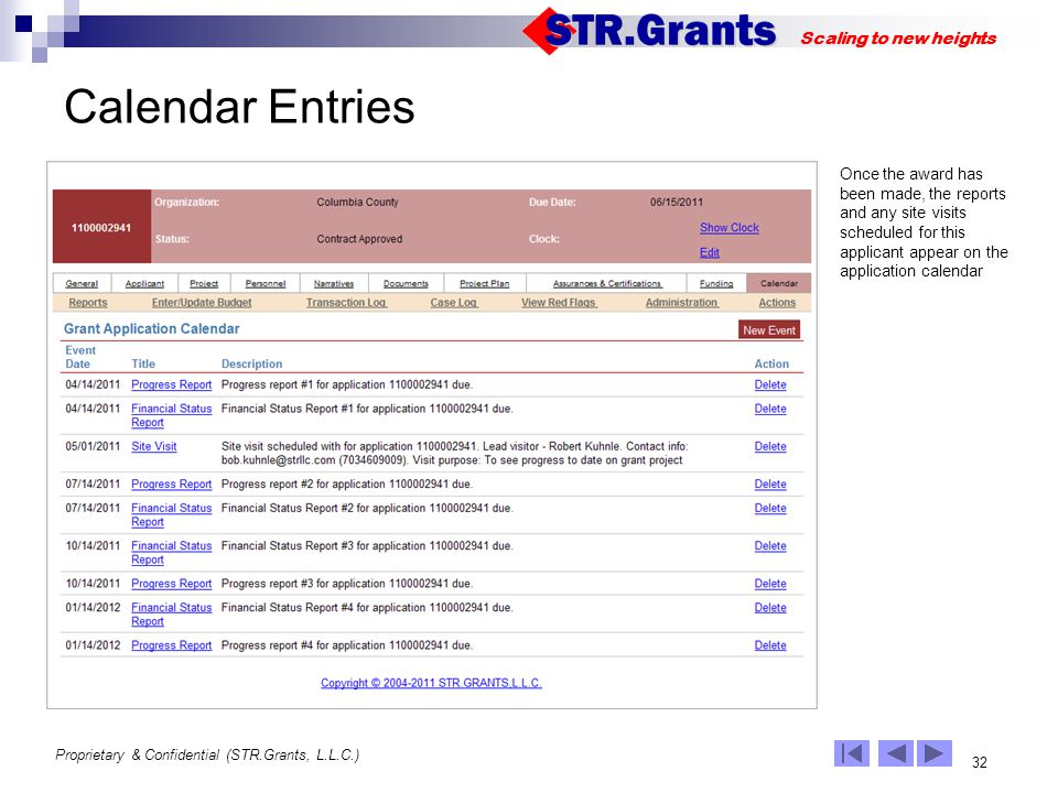 Proprietary & Confidential (STR.Grants, L.L.C.) 32 Scaling to new heights Calendar Entries Once the award has been made, the reports and any site visits scheduled for this applicant appear on the application calendar