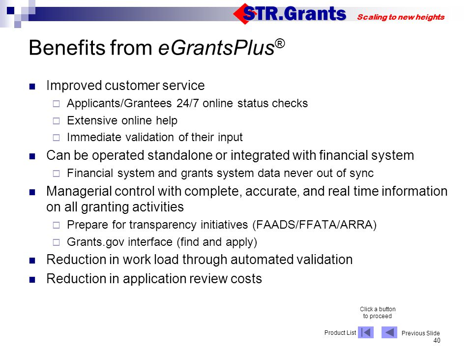 40 Scaling to new heights Benefits from eGrantsPlus ® Improved customer service Applicants/Grantees 24/7 online status checks Extensive online help Immediate validation of their input Can be operated standalone or integrated with financial system Financial system and grants system data never out of sync Managerial control with complete, accurate, and real time information on all granting activities Prepare for transparency initiatives (FAADS/FFATA/ARRA) Grants.gov interface (find and apply) Reduction in work load through automated validation Reduction in application review costs Click a button to proceed Product List Previous Slide