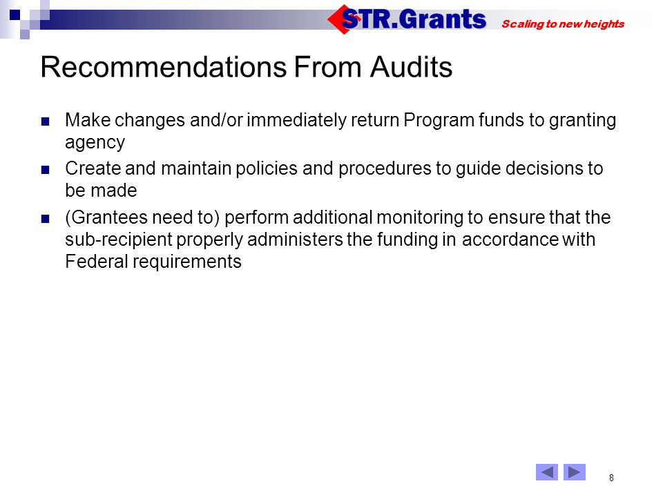 8 Scaling to new heights Recommendations From Audits Make changes and/or immediately return Program funds to granting agency Create and maintain policies and procedures to guide decisions to be made (Grantees need to) perform additional monitoring to ensure that the sub-recipient properly administers the funding in accordance with Federal requirements 123