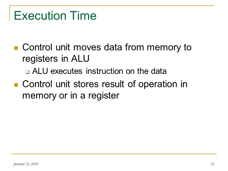 January 23, 200321 Instruction Time Also called I-time Control unit gets instruction from memory and puts it into a register Control unit decodes inst