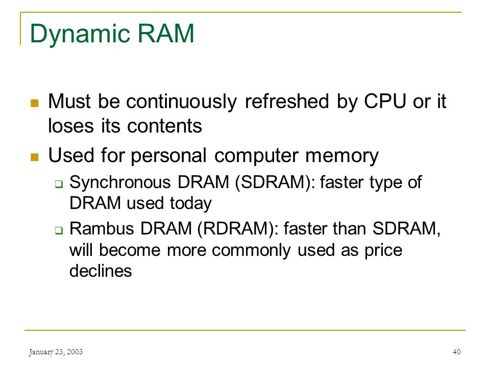 January 23, 200339 Static RAM Retains its contents with intervention from CPU Faster and more expensive than DRAM Typically used for Level 2 cache