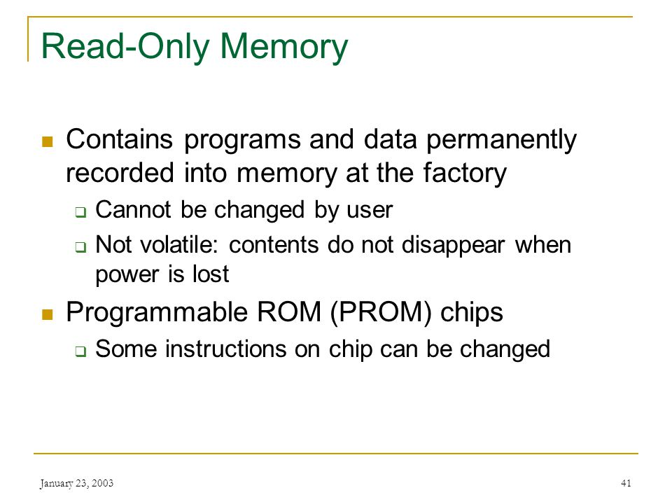 January 23, 200340 Dynamic RAM Must be continuously refreshed by CPU or it loses its contents Used for personal computer memory Synchronous DRAM (SDRA
