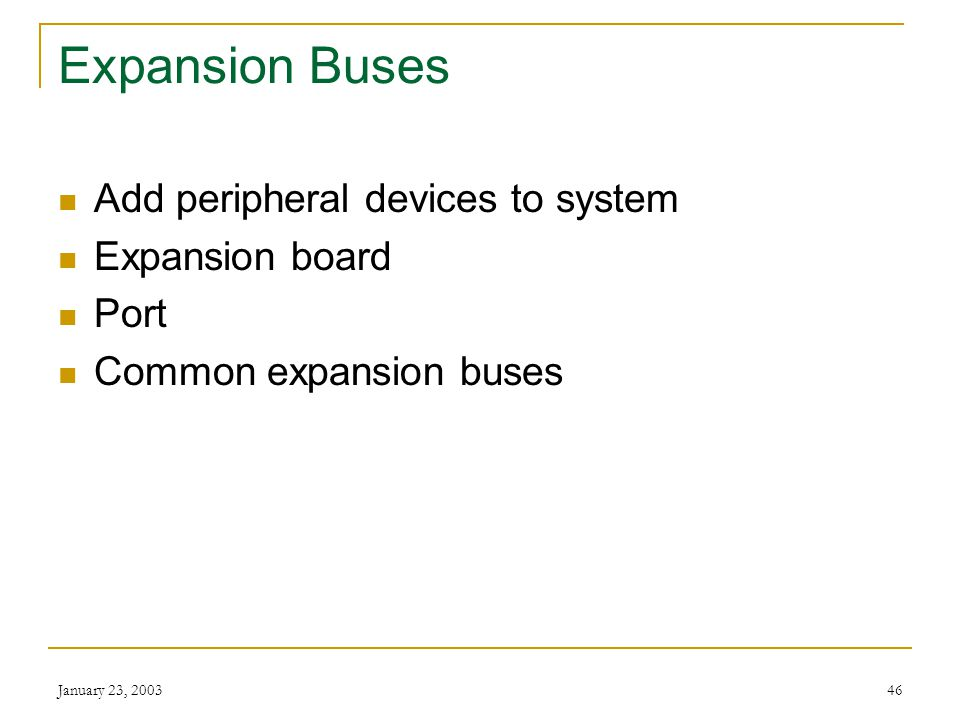 January 23, 200345 Bus Speed The faster the bus speed, the faster data travels through the system Personal computers have bus speeds of 400 or 533 MHz