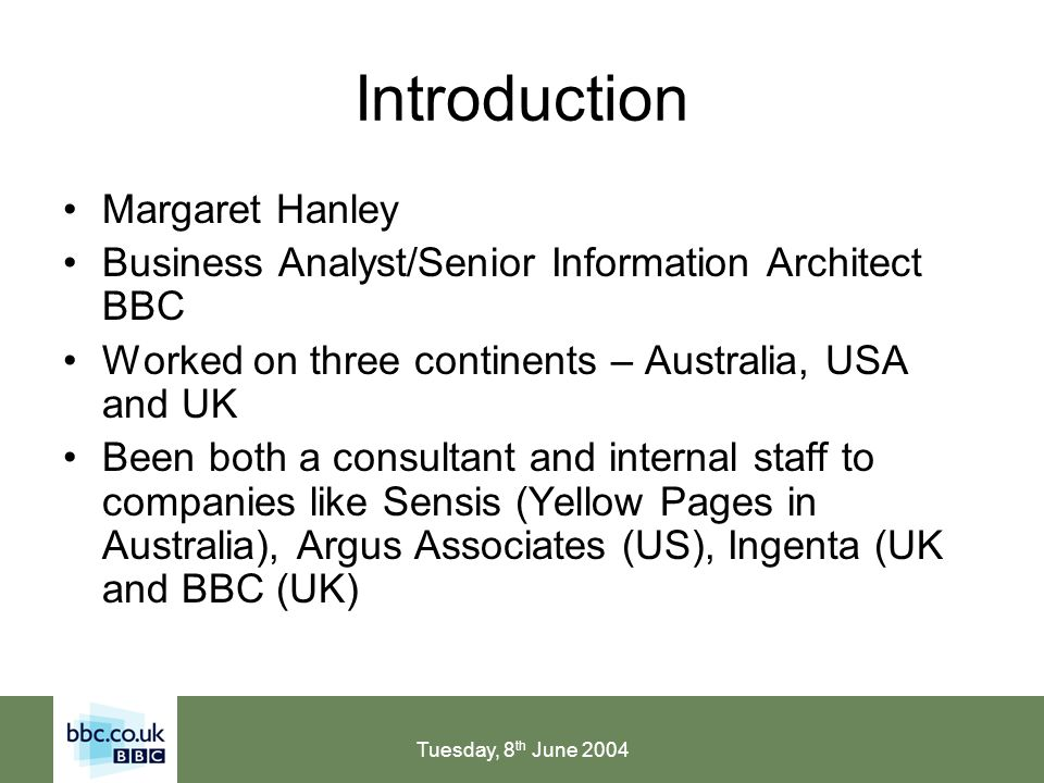 Tuesday, 8 th June 2004 Introduction Margaret Hanley Business Analyst/Senior Information Architect BBC Worked on three continents – Australia, USA and UK Been both a consultant and internal staff to companies like Sensis (Yellow Pages in Australia), Argus Associates (US), Ingenta (UK and BBC (UK)