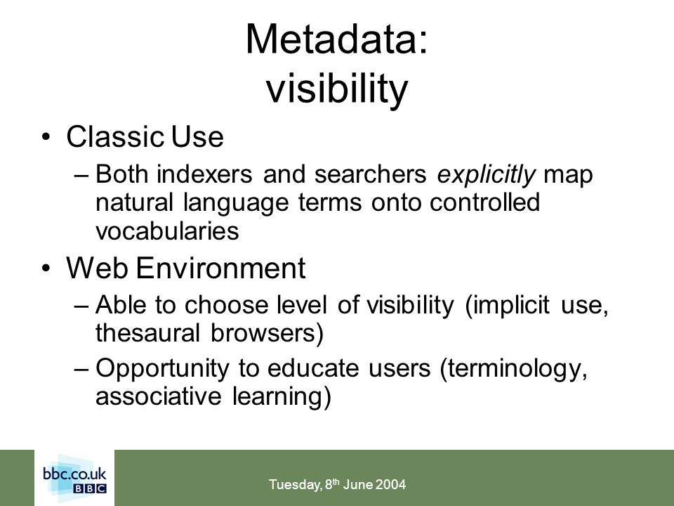 Tuesday, 8 th June 2004 Metadata: visibility Classic Use –Both indexers and searchers explicitly map natural language terms onto controlled vocabularies Web Environment –Able to choose level of visibility (implicit use, thesaural browsers) –Opportunity to educate users (terminology, associative learning)