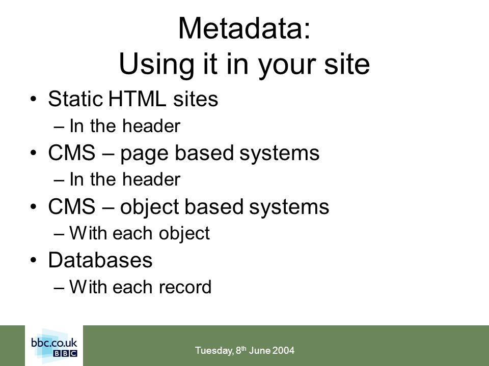 Tuesday, 8 th June 2004 Metadata: Using it in your site Static HTML sites –In the header CMS – page based systems –In the header CMS – object based systems –With each object Databases –With each record